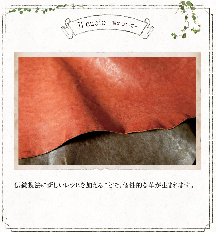Il cuoio  -革について- 伝統製法に新しいレシピを加えることで、個性的な革が生まれます。